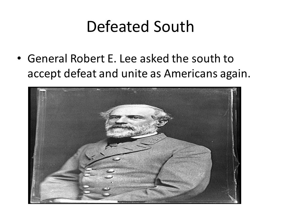 Defeated South General Robert E. Lee asked the south to accept defeat and unite as Americans again.