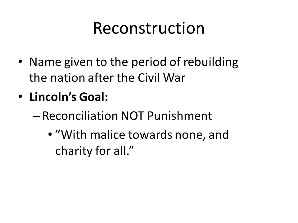 Reconstruction Name given to the period of rebuilding the nation after the Civil War. Lincoln's Goal: