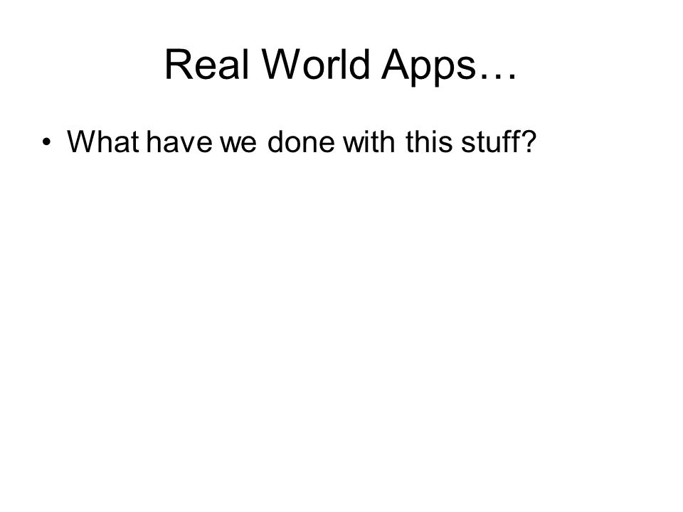 Real World Apps… What have we done with this stuff