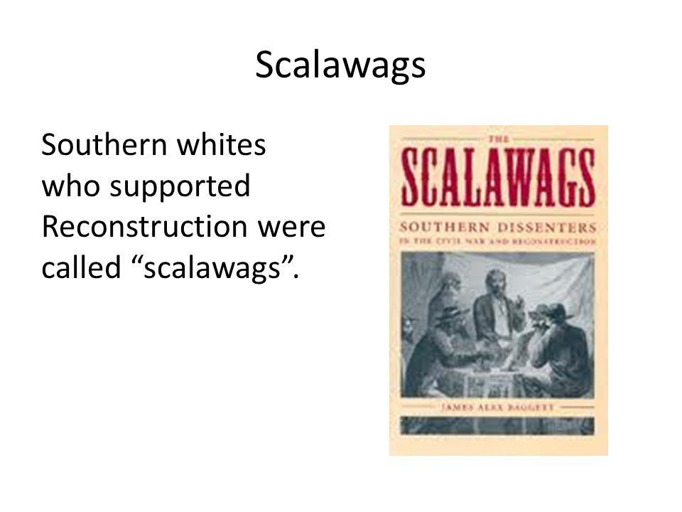 Scalawags Southern whites who supported Reconstruction were called scalawags .