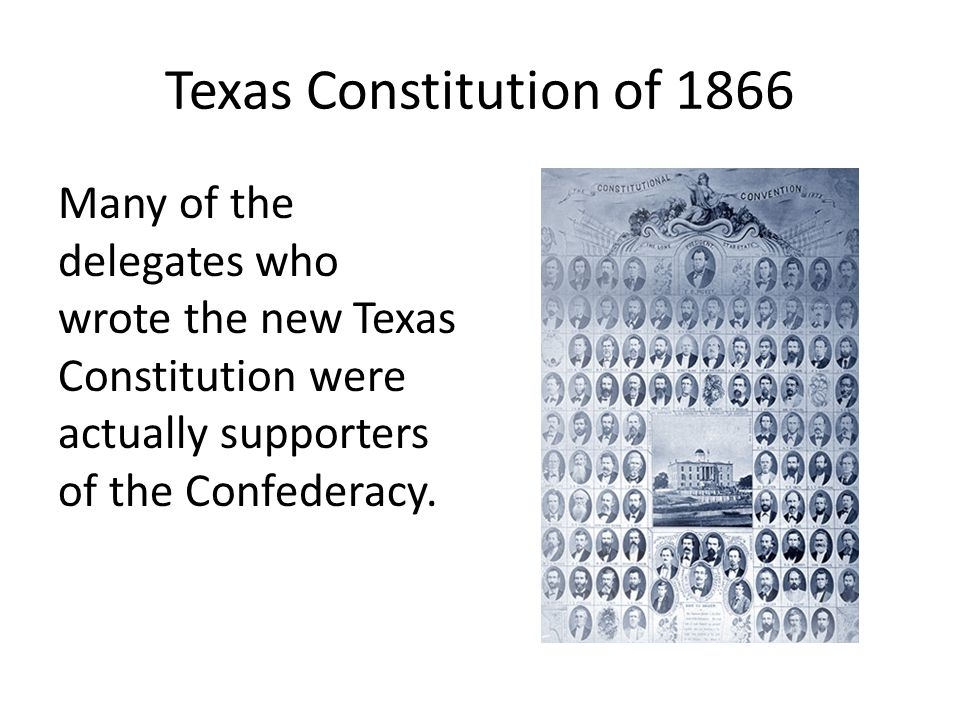 Texas Constitution of 1866 Many of the delegates who wrote the new Texas Constitution were actually supporters of the Confederacy.