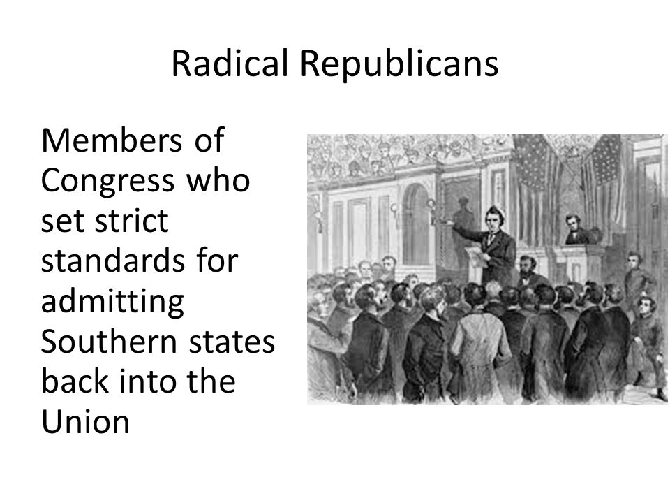 Radical Republicans Members of Congress who set strict standards for admitting Southern states back into the Union.