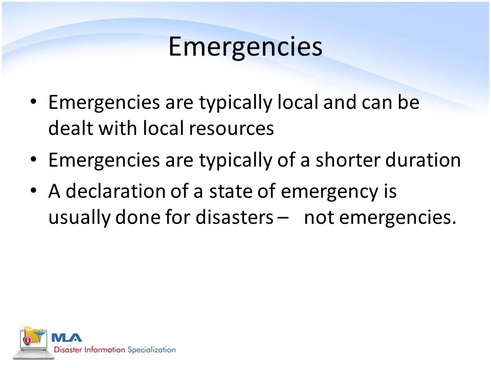 Emergencies Emergencies are typically local and can be dealt with local resources. Emergencies are typically of a shorter duration.