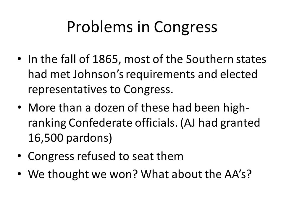 Problems in Congress In the fall of 1865, most of the Southern states had met Johnson's requirements and elected representatives to Congress.