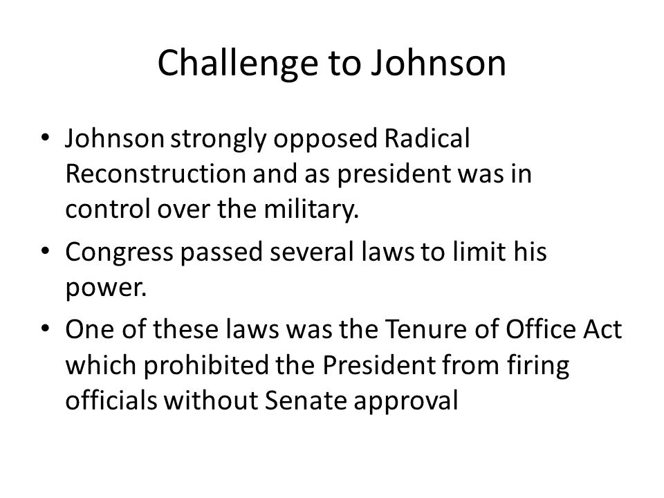 Challenge to Johnson Johnson strongly opposed Radical Reconstruction and as president was in control over the military.