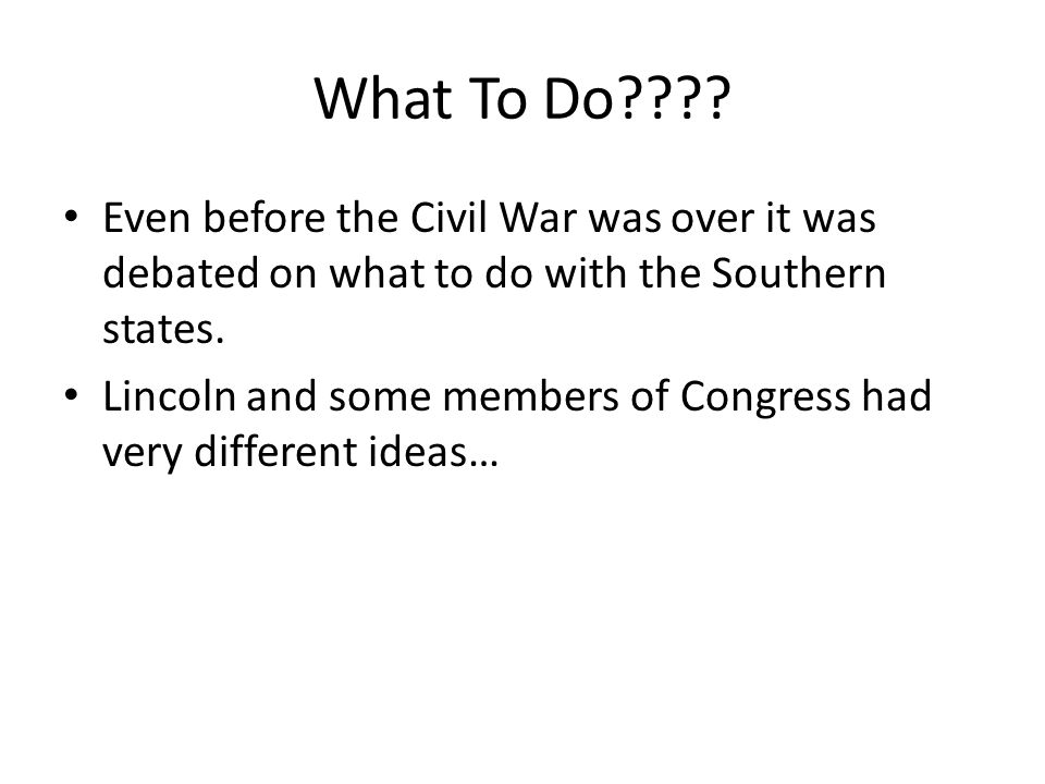 What To Do Even before the Civil War was over it was debated on what to do with the Southern states.
