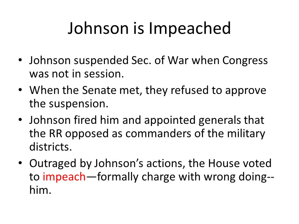 Johnson is Impeached Johnson suspended Sec. of War when Congress was not in session. When the Senate met, they refused to approve the suspension.