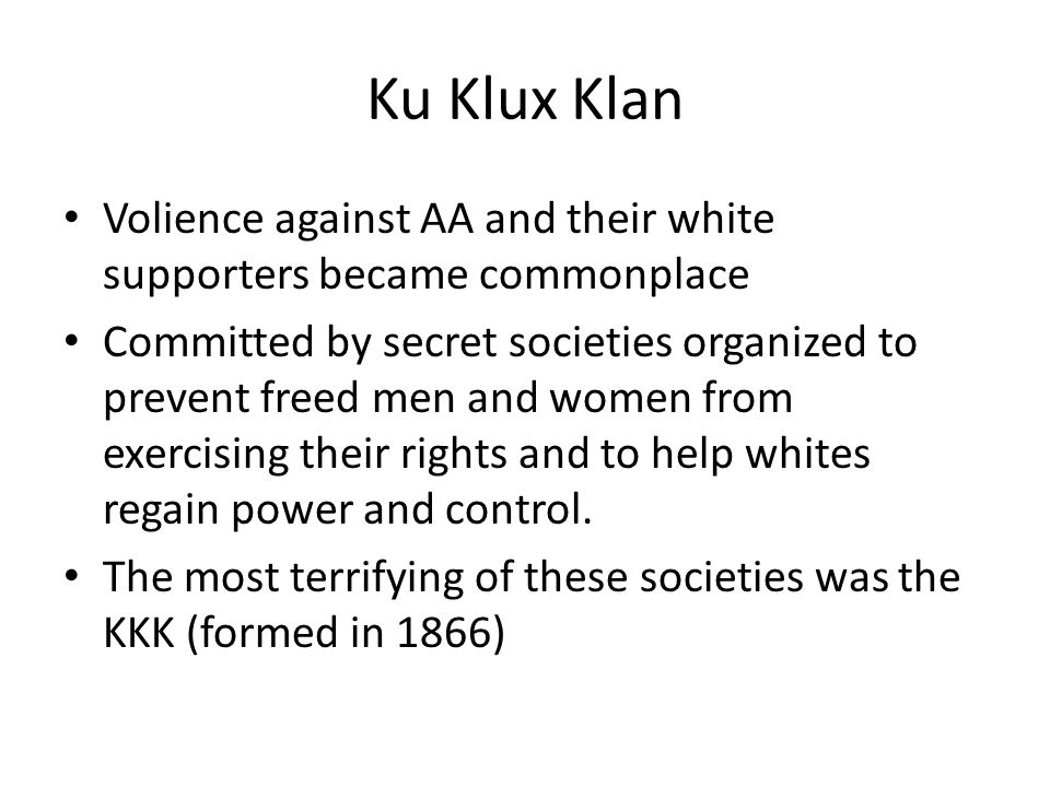 Ku Klux Klan Volience against AA and their white supporters became commonplace.