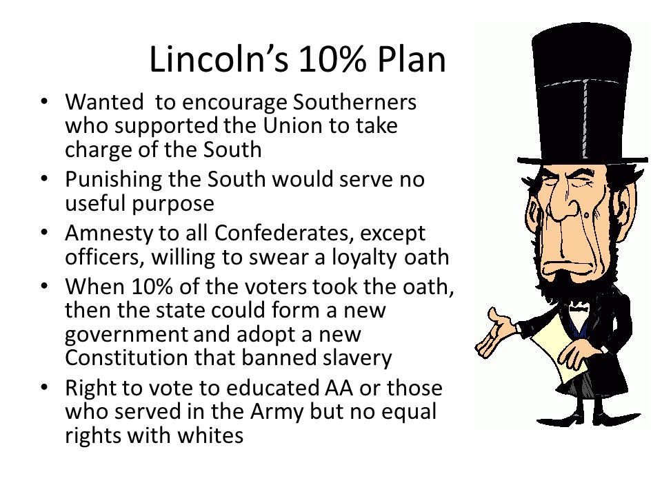 Lincoln's 10% Plan Wanted to encourage Southerners who supported the Union to take charge of the South.