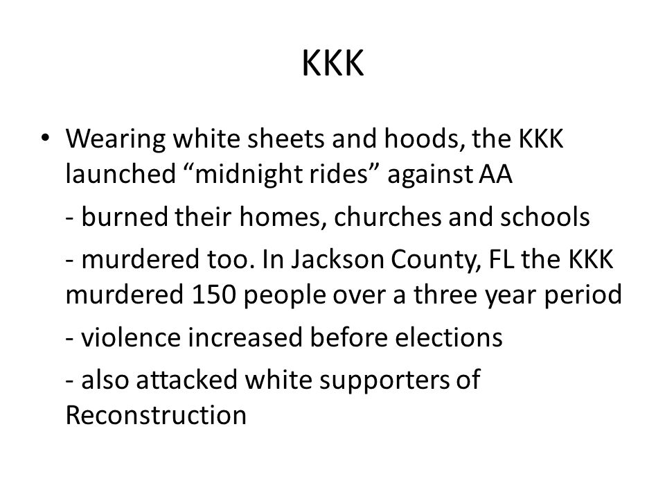 KKK Wearing white sheets and hoods, the KKK launched midnight rides against AA. - burned their homes, churches and schools.