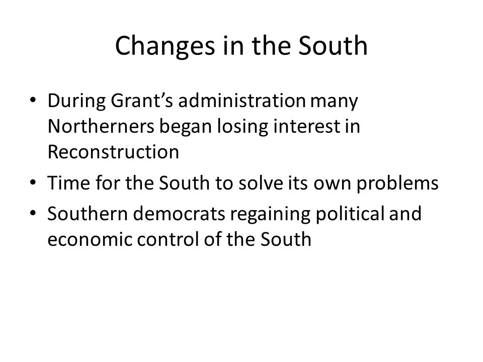 Changes in the South During Grant's administration many Northerners began losing interest in Reconstruction.