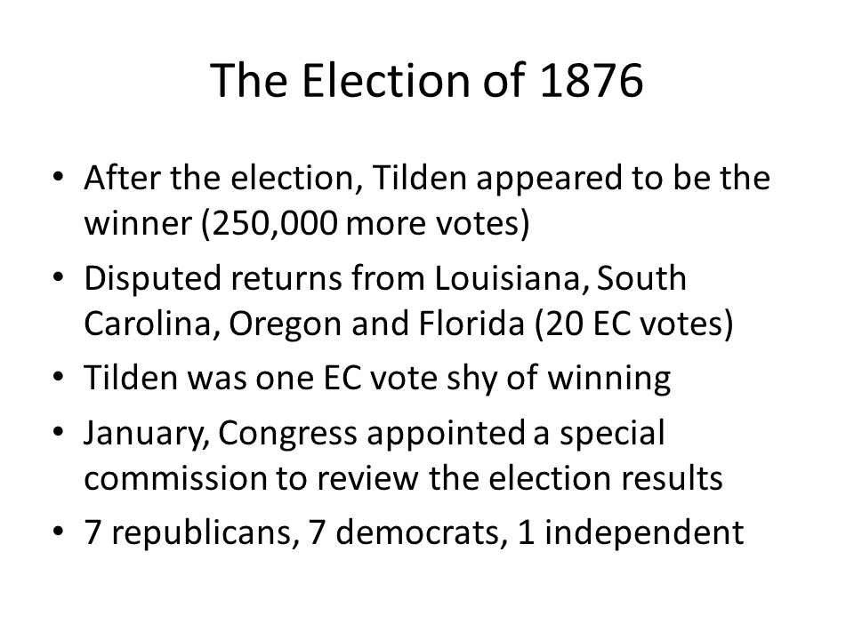 The Election of 1876 After the election, Tilden appeared to be the winner (250,000 more votes)