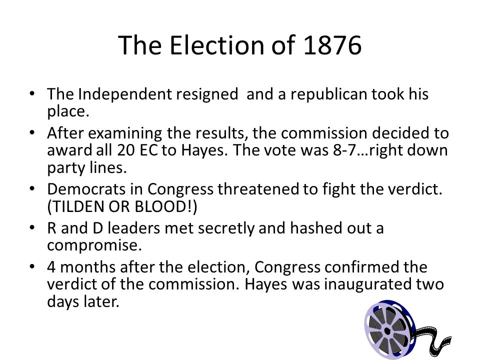 The Election of 1876 The Independent resigned and a republican took his place.