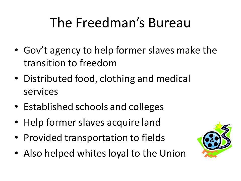 The Freedman's Bureau Gov't agency to help former slaves make the transition to freedom. Distributed food, clothing and medical services.