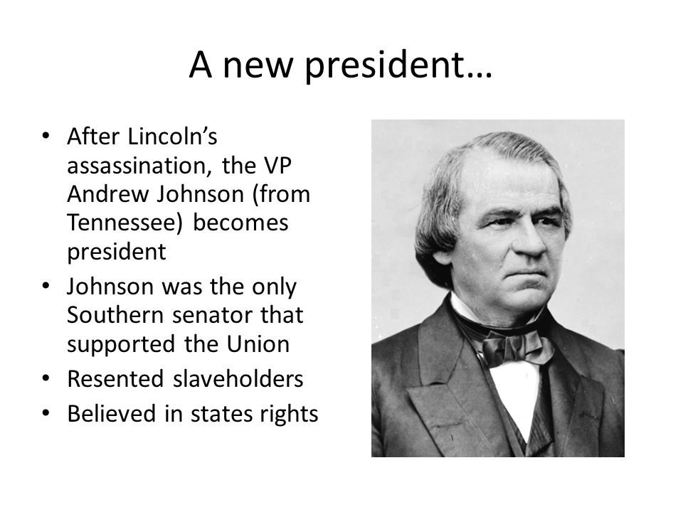 A new president… After Lincoln's assassination, the VP Andrew Johnson (from Tennessee) becomes president.