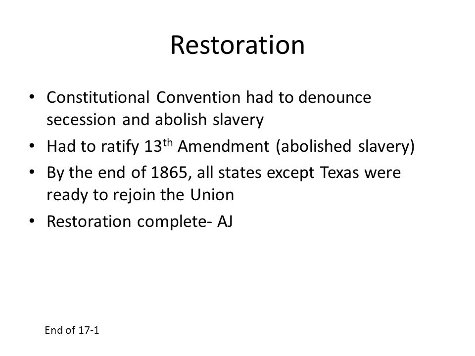Restoration Constitutional Convention had to denounce secession and abolish slavery. Had to ratify 13th Amendment (abolished slavery)