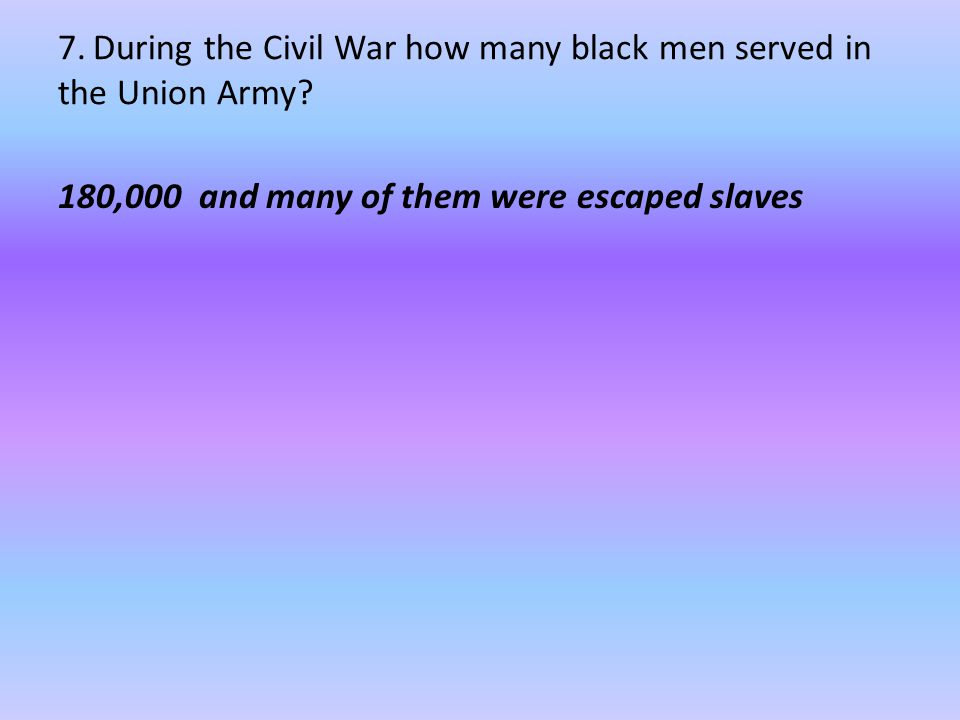 7. During the Civil War how many black men served in the Union Army