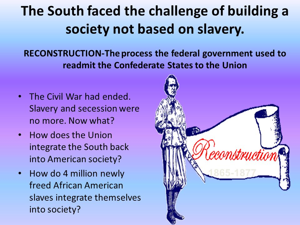 The Civil War had ended. Slavery and secession were no more. Now what