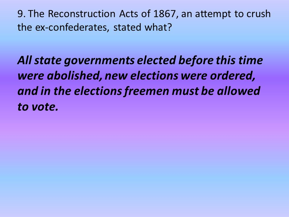 9. The Reconstruction Acts of 1867, an attempt to crush the ex-confederates, stated what