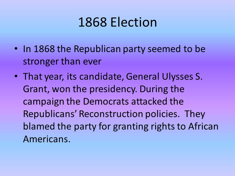 1868 Election In 1868 the Republican party seemed to be stronger than ever.