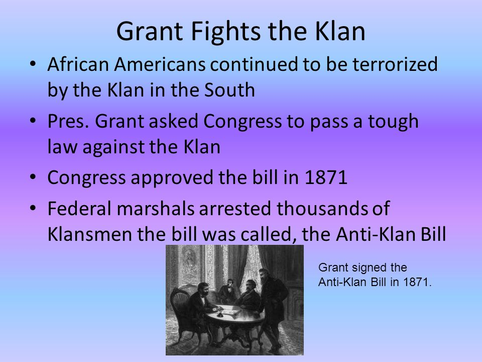 Grant Fights the Klan African Americans continued to be terrorized by the Klan in the South.
