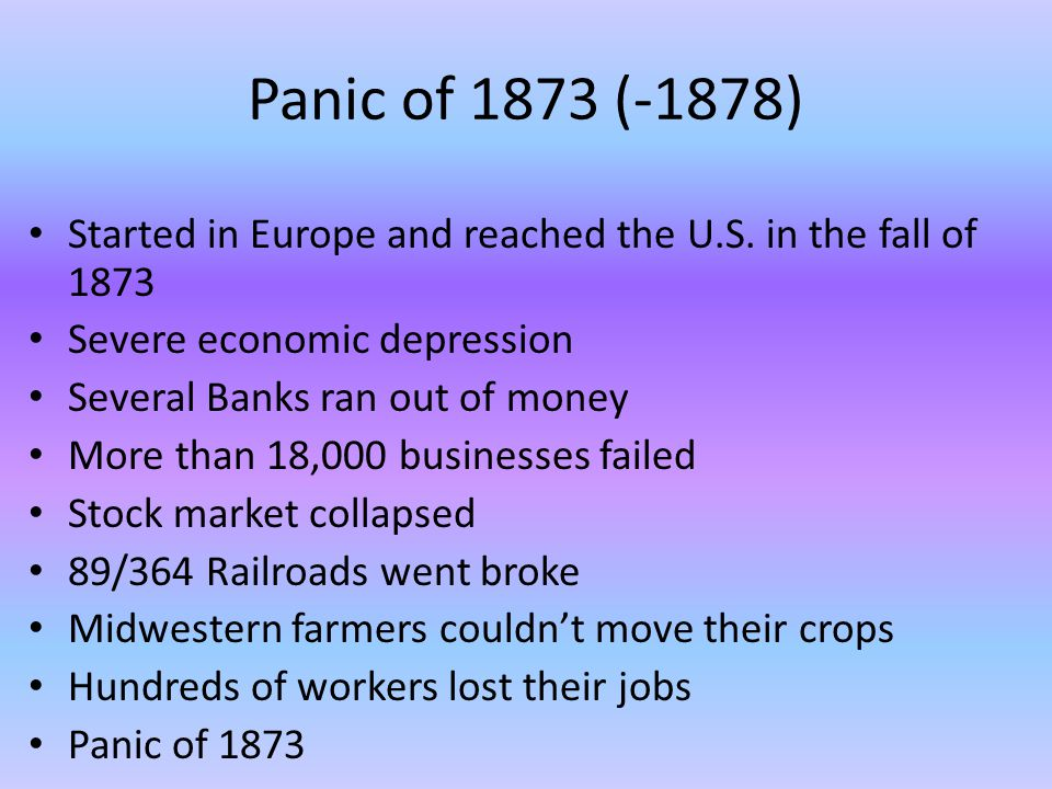 Panic of 1873 (-1878) Started in Europe and reached the U.S. in the fall of 1873. Severe economic depression.
