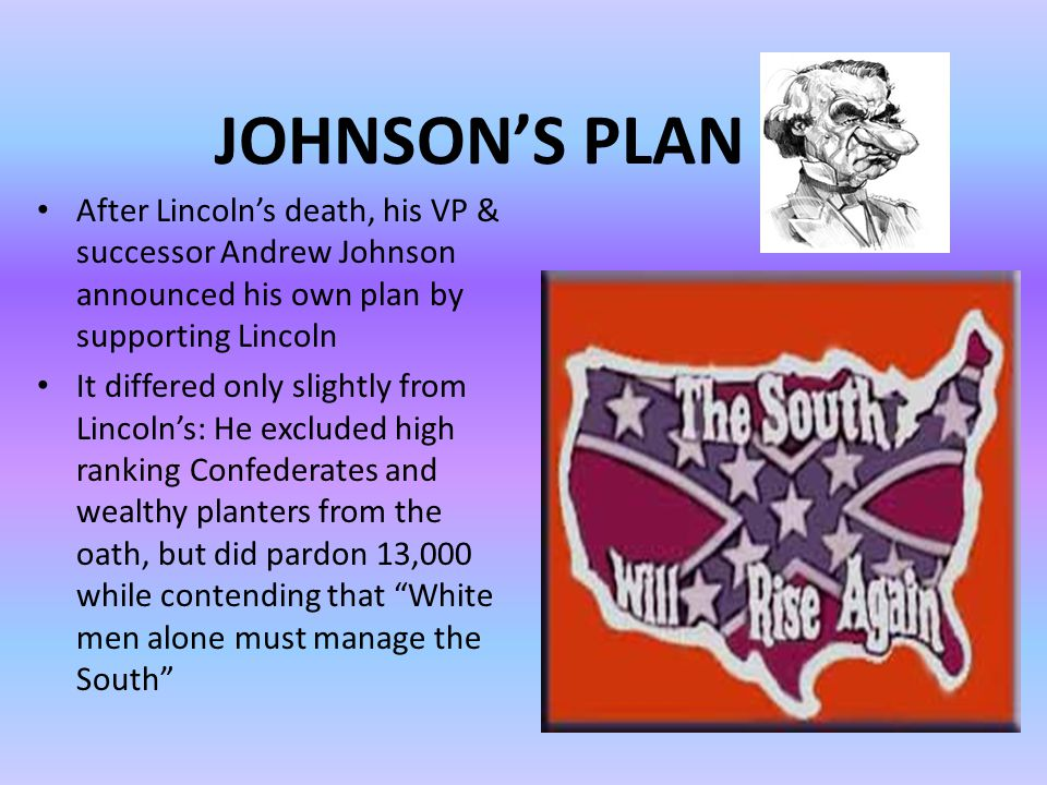 JOHNSON'S PLAN After Lincoln's death, his VP & successor Andrew Johnson announced his own plan by supporting Lincoln.