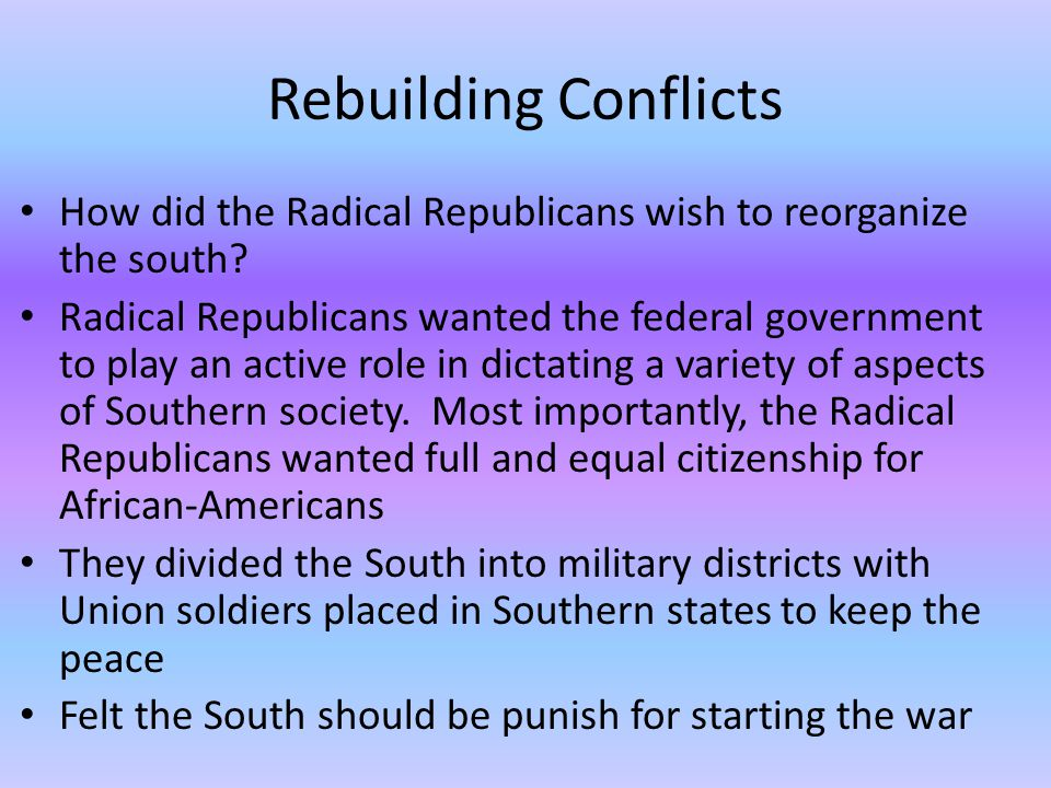 Rebuilding Conflicts How did the Radical Republicans wish to reorganize the south