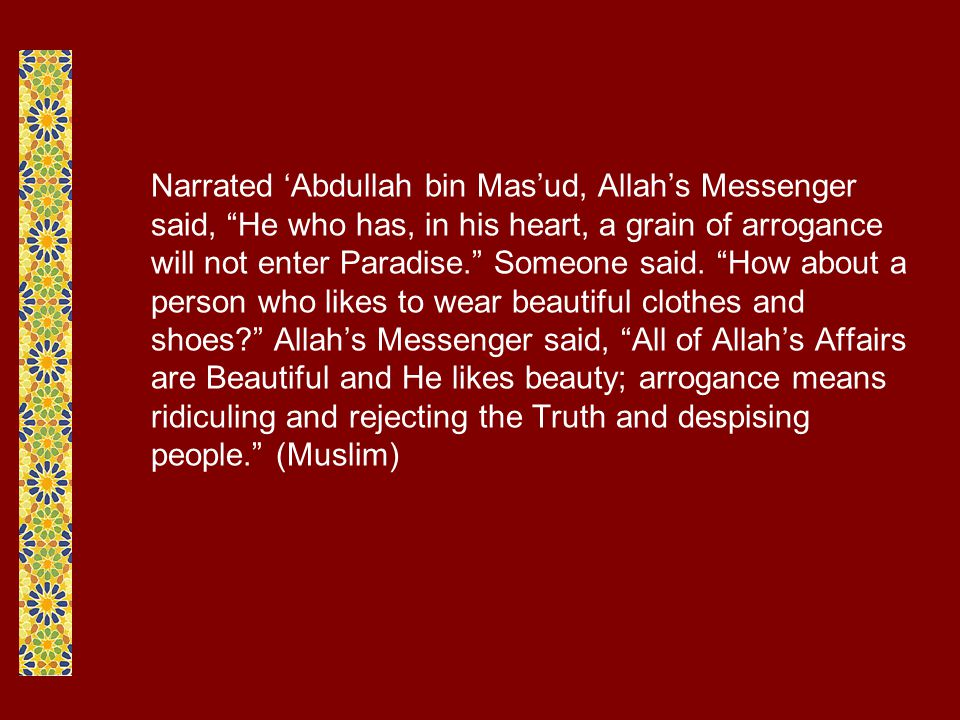 Narrated 'Abdullah bin Mas'ud, Allah's Messenger said, He who has, in his heart, a grain of arrogance will not enter Paradise. Someone said.