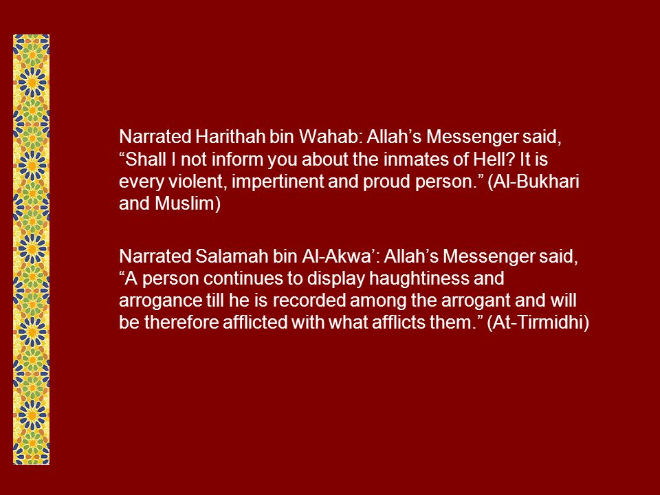 Narrated Harithah bin Wahab: Allah's Messenger said, Shall I not inform you about the inmates of Hell It is every violent, impertinent and proud person. (Al-Bukhari and Muslim)