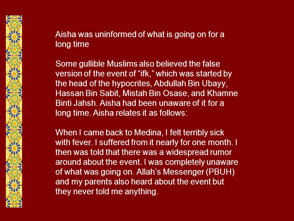 Aisha was uninformed of what is going on for a long time Some gullible Muslims also believed the false version of the event of ifk, which was started by the head of the hypocrites, Abdullah Bin Ubayy, Hassan Bin Sabit, Mistah Bin Osase, and Khamne Binti Jahsh.