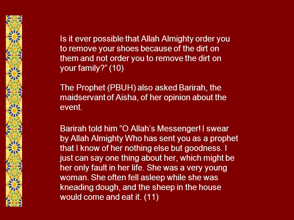Is it ever possible that Allah Almighty order you to remove your shoes because of the dirt on them and not order you to remove the dirt on your family (10) The Prophet (PBUH) also asked Barirah, the maidservant of Aisha, of her opinion about the event.