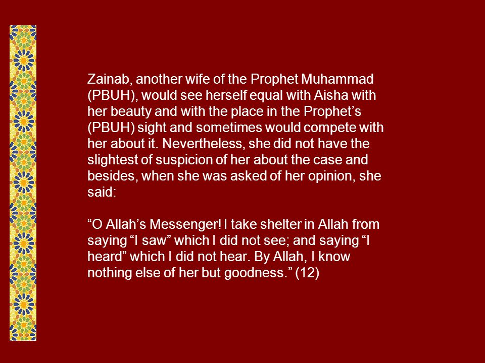 Zainab, another wife of the Prophet Muhammad (PBUH), would see herself equal with Aisha with her beauty and with the place in the Prophet's (PBUH) sight and sometimes would compete with her about it.