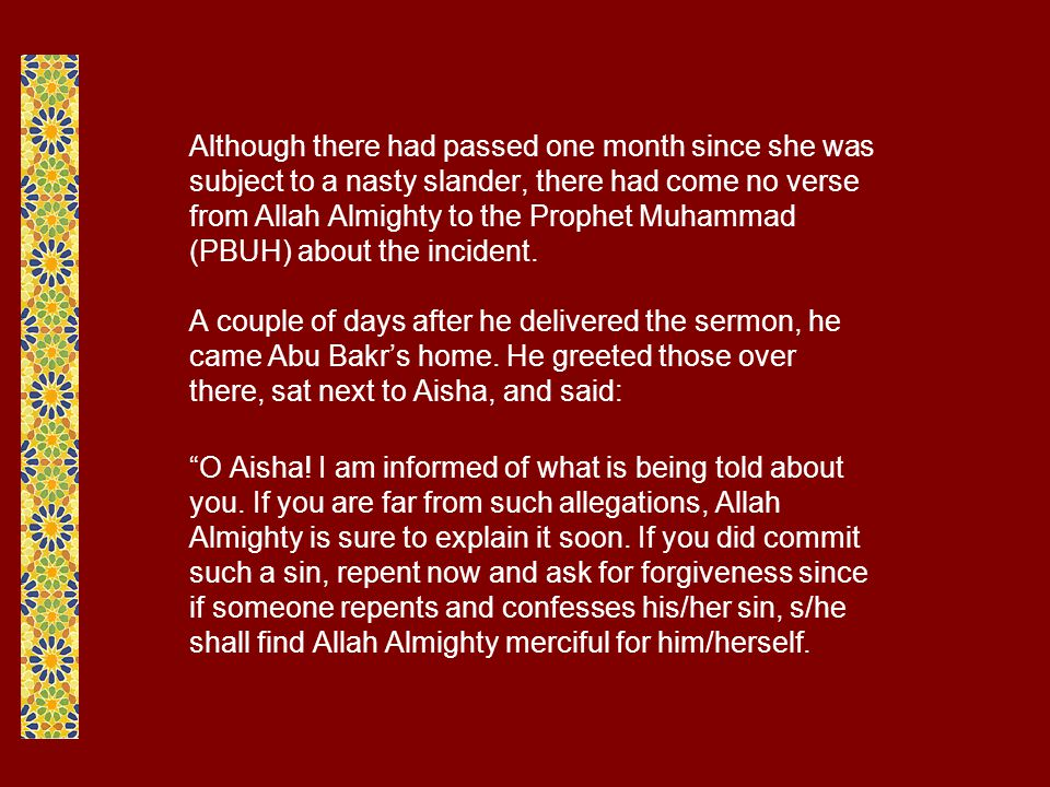 Although there had passed one month since she was subject to a nasty slander, there had come no verse from Allah Almighty to the Prophet Muhammad (PBUH) about the incident.