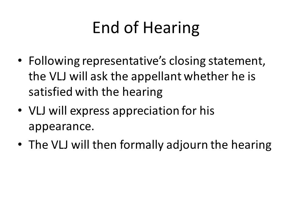 End of Hearing Following representative's closing statement, the VLJ will ask the appellant whether he is satisfied with the hearing.
