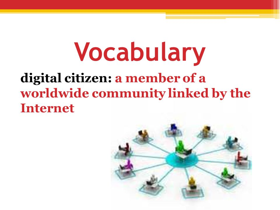 Vocabulary digital citizen: a member of a worldwide community linked by the Internet.