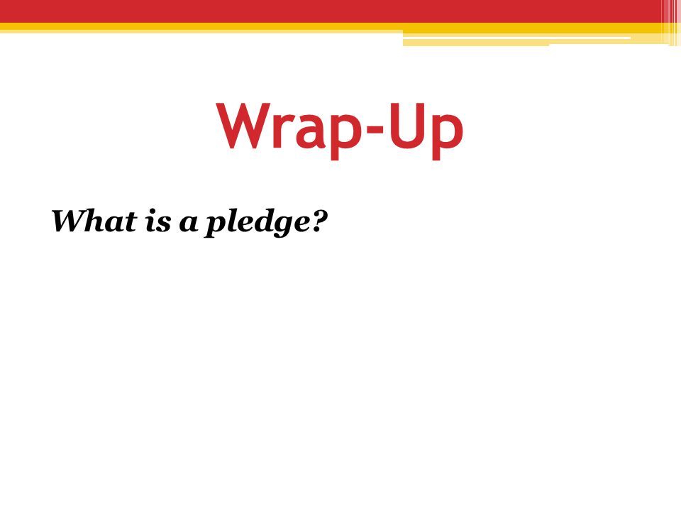 Wrap-Up What is a pledge