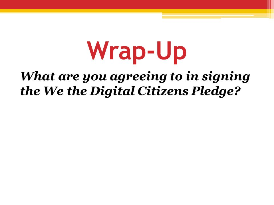 Wrap-Up What are you agreeing to in signing the We the Digital Citizens Pledge