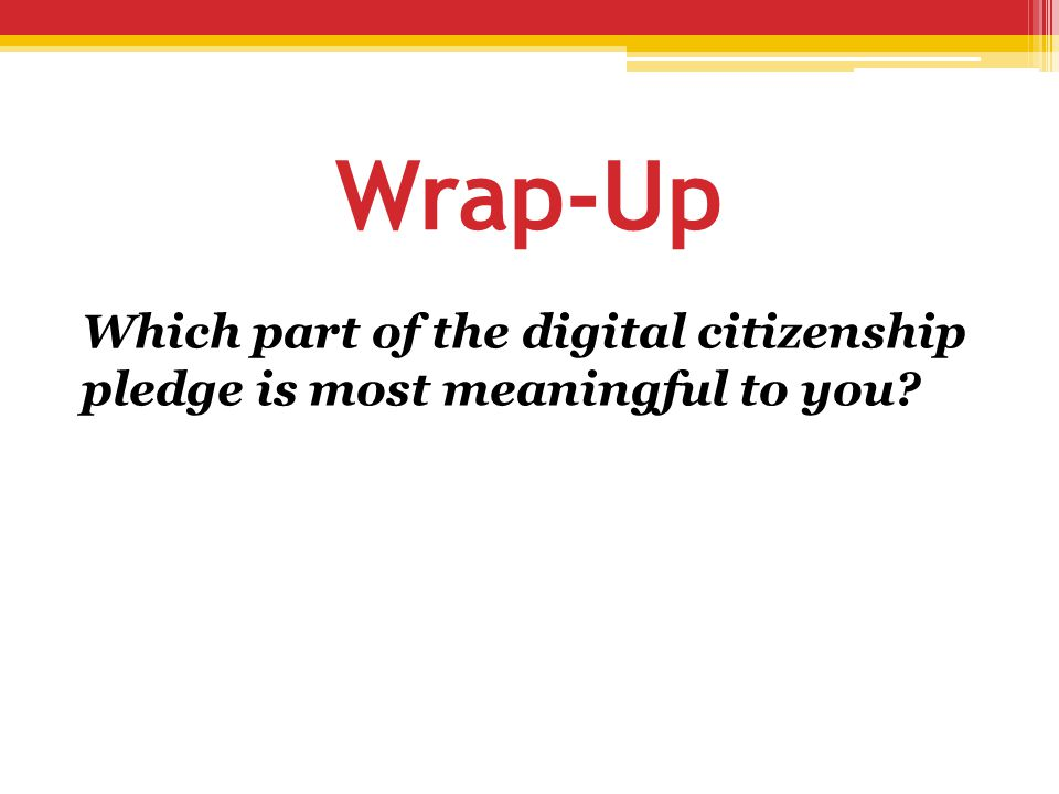 Wrap-Up Which part of the digital citizenship pledge is most meaningful to you