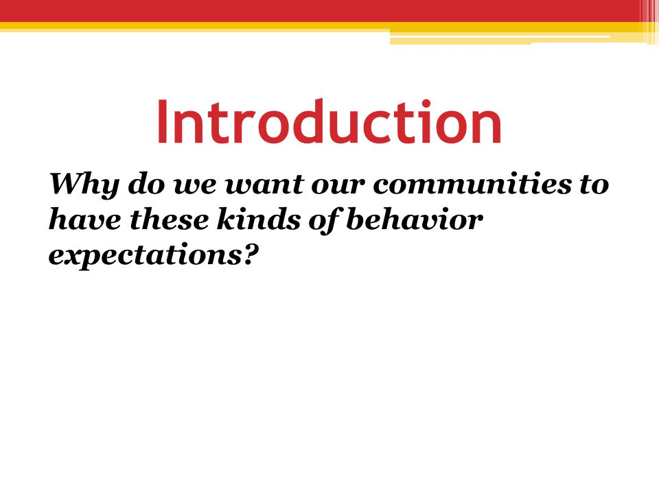 Introduction Why do we want our communities to have these kinds of behavior expectations