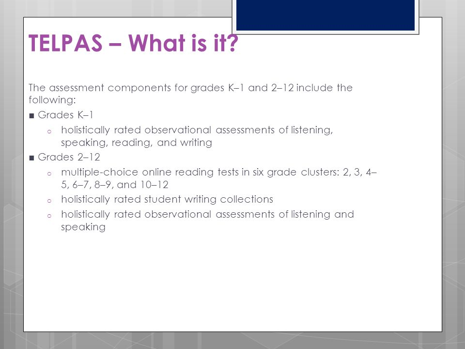 TELPAS – What is it The assessment components for grades K–1 and 2–12 include the following: ■ Grades K–1.