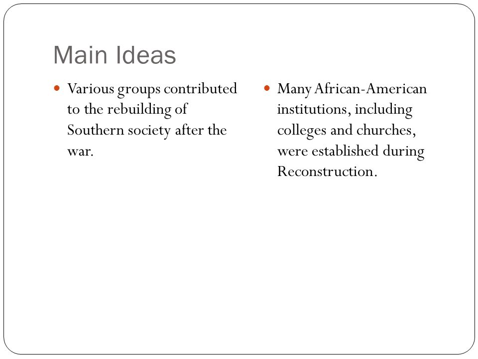 Main Ideas Various groups contributed to the rebuilding of Southern society after the war.