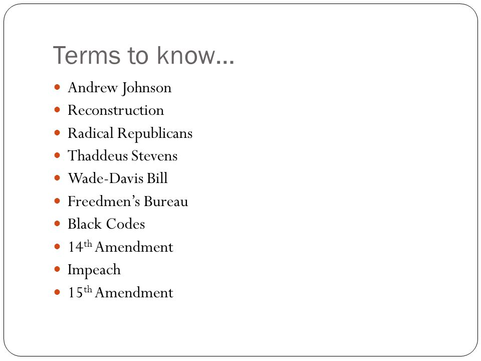 Terms to know… Andrew Johnson Reconstruction Radical Republicans