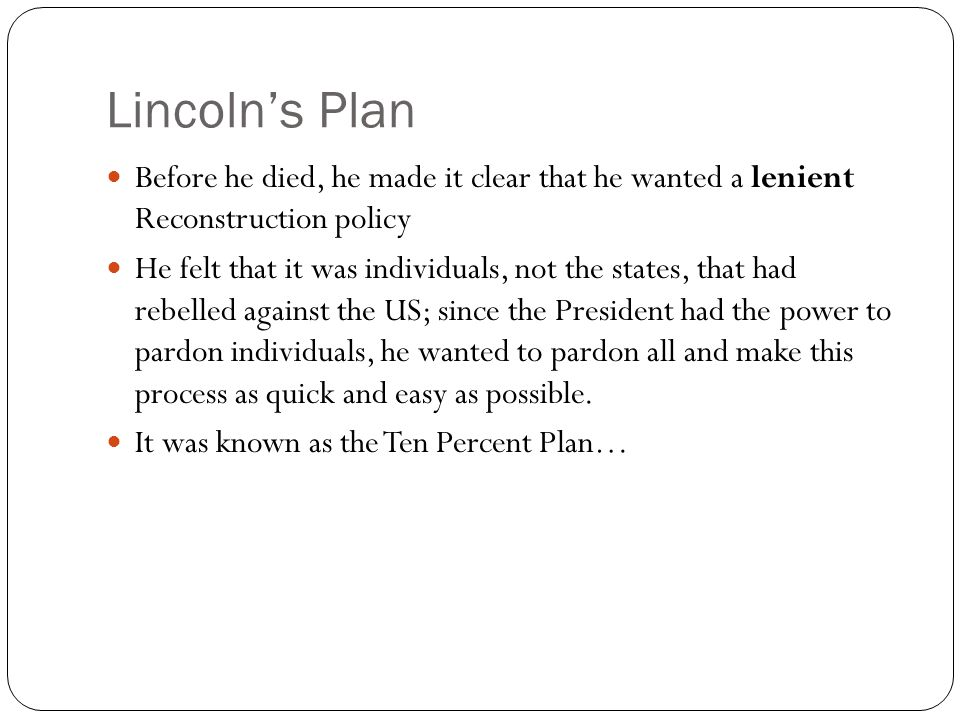 Lincoln's Plan Before he died, he made it clear that he wanted a lenient Reconstruction policy.