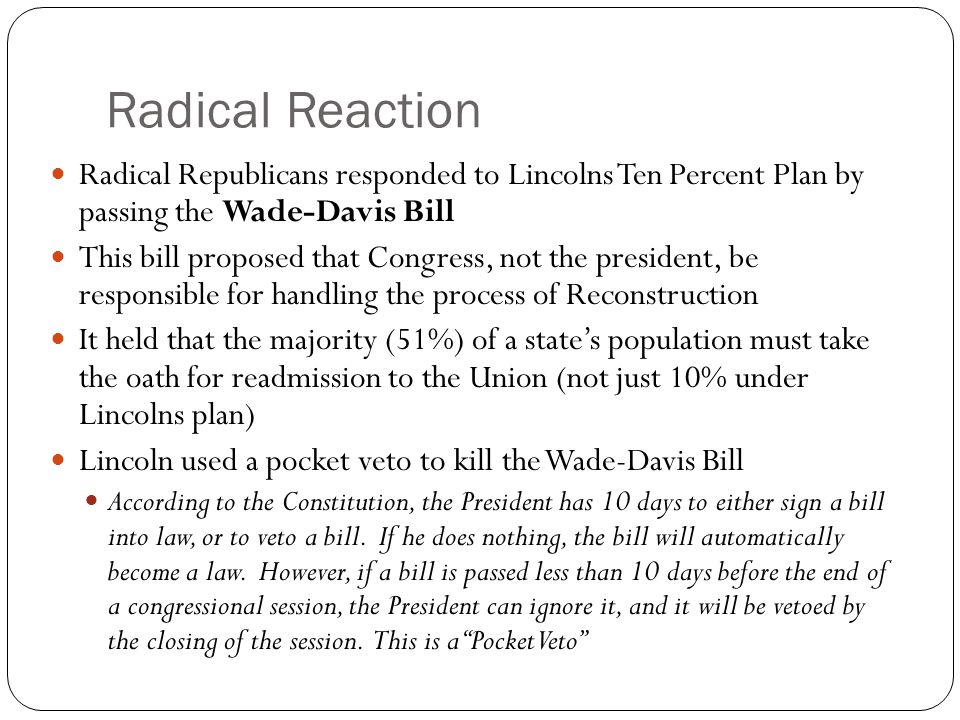 Radical Reaction Radical Republicans responded to Lincolns Ten Percent Plan by passing the Wade-Davis Bill.
