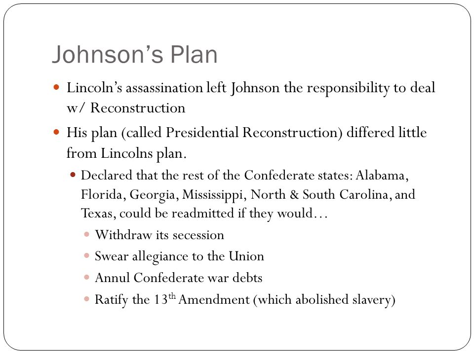 Johnson's Plan Lincoln's assassination left Johnson the responsibility to deal w/ Reconstruction.