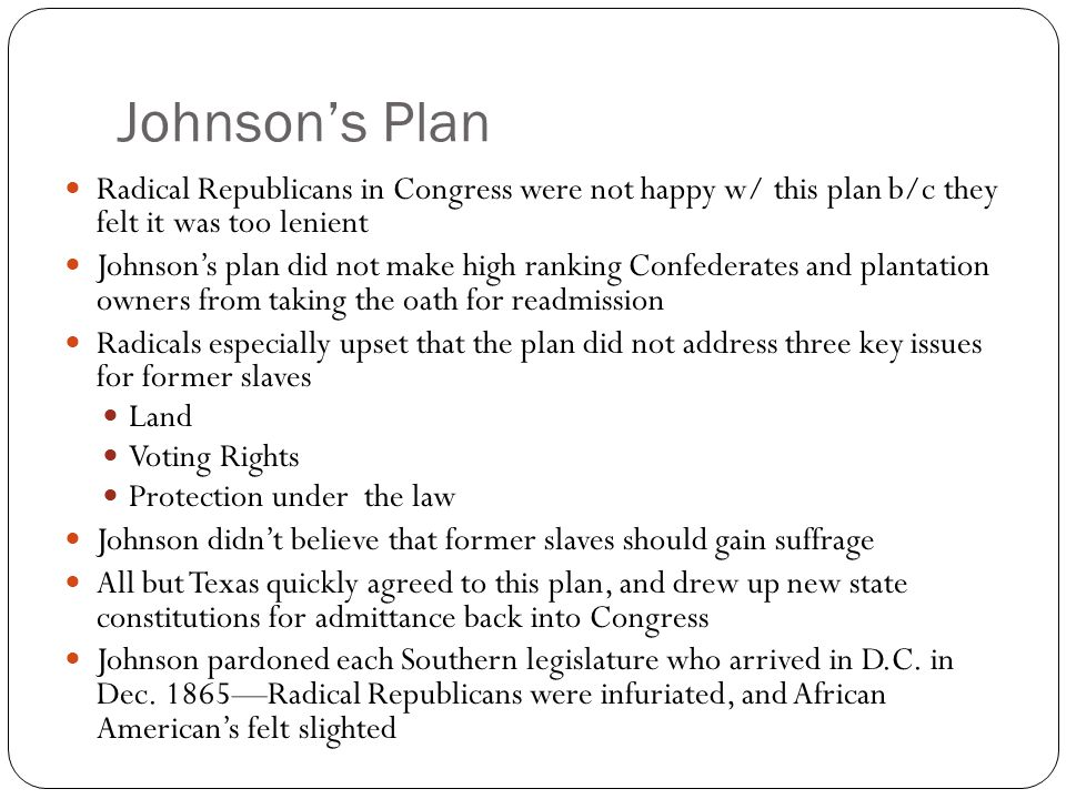 Johnson's Plan Radical Republicans in Congress were not happy w/ this plan b/c they felt it was too lenient.