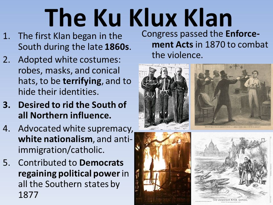 The Ku Klux Klan Congress passed the Enforce- ment Acts in 1870 to combat the violence. The first Klan began in the South during the late 1860s.