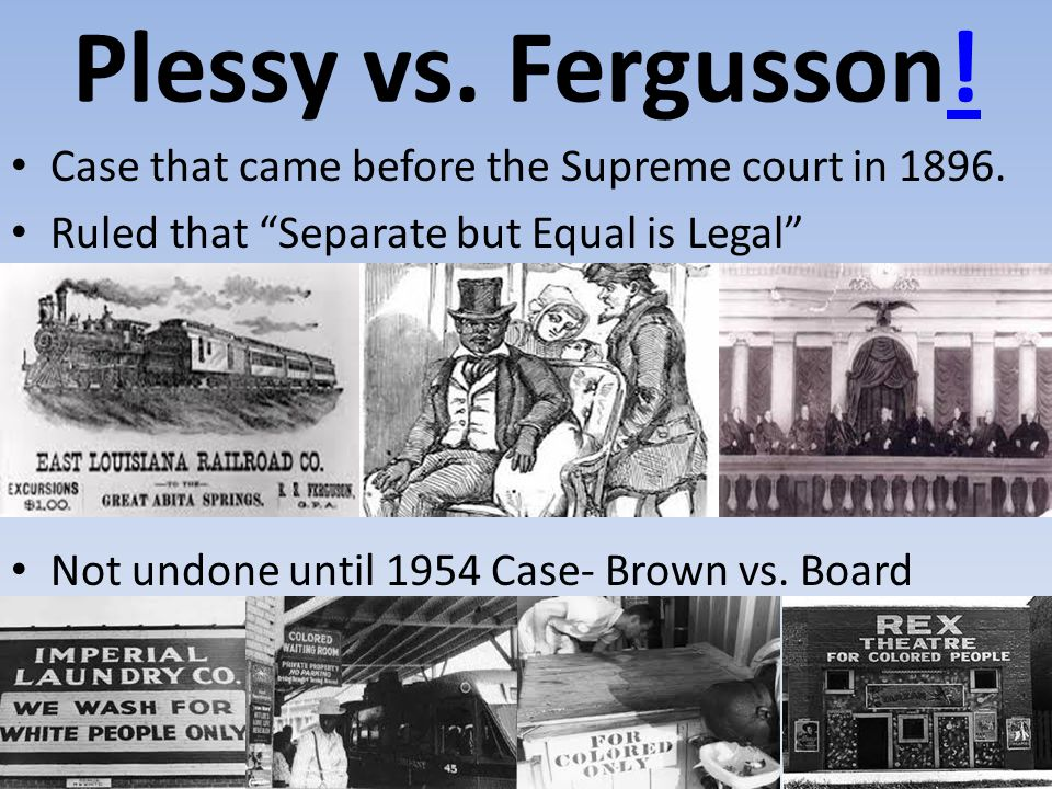 Plessy vs. Fergusson! Case that came before the Supreme court in 1896.