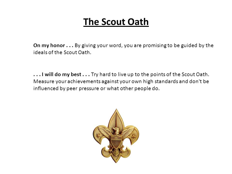 The Scout Oath On my honor . . . By giving your word, you are promising to be guided by the ideals of the Scout Oath.
